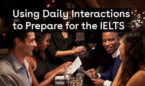 Using Daily Interactions to Prepare for the IELTS