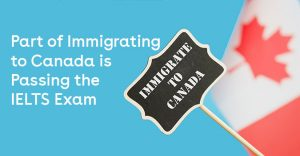 Immigrate to Canada July 2018 - Part of Immigrating to Canada is Passing the IELTS Exam